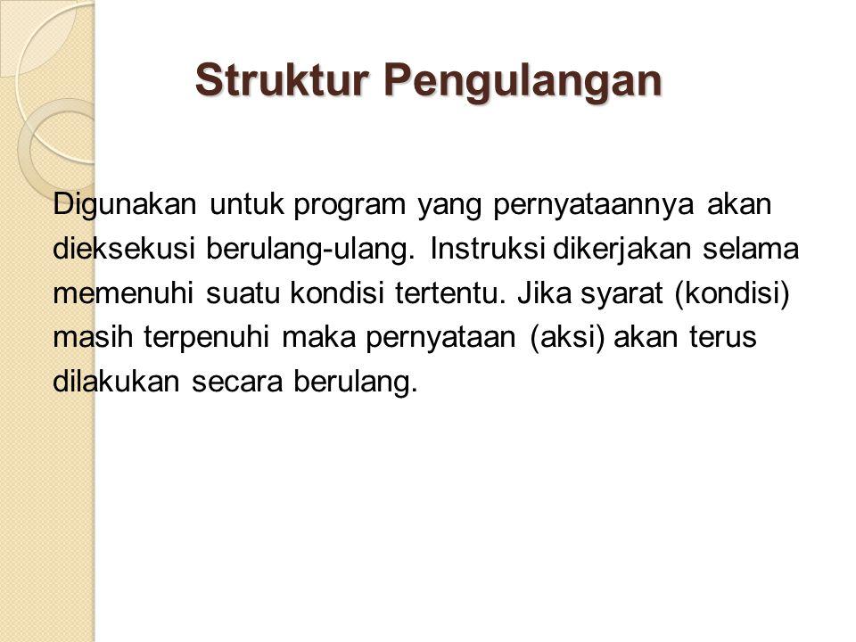 Struktur Pengulangan Digunakan untuk program yang pernyataannya akan