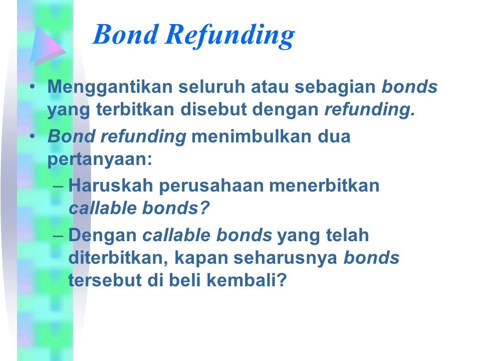 Bond Refunding Menggantikan seluruh atau sebagian bonds yang terbitkan disebut dengan refunding. Bond refunding menimbulkan dua pertanyaan: