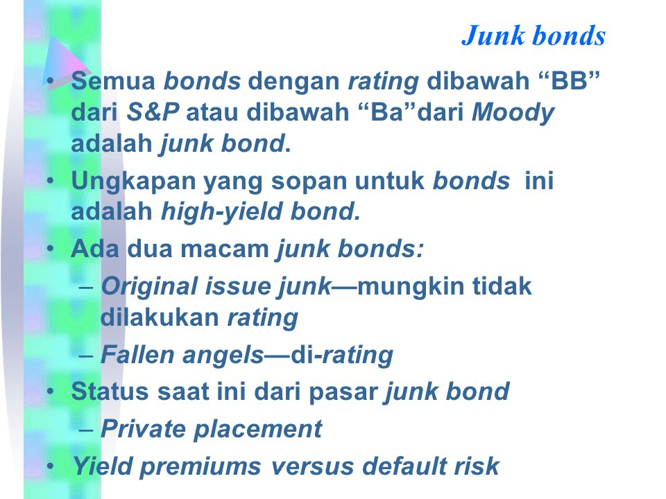 Junk bonds Semua bonds dengan rating dibawah BB dari S&P atau dibawah Ba dari Moody adalah junk bond.