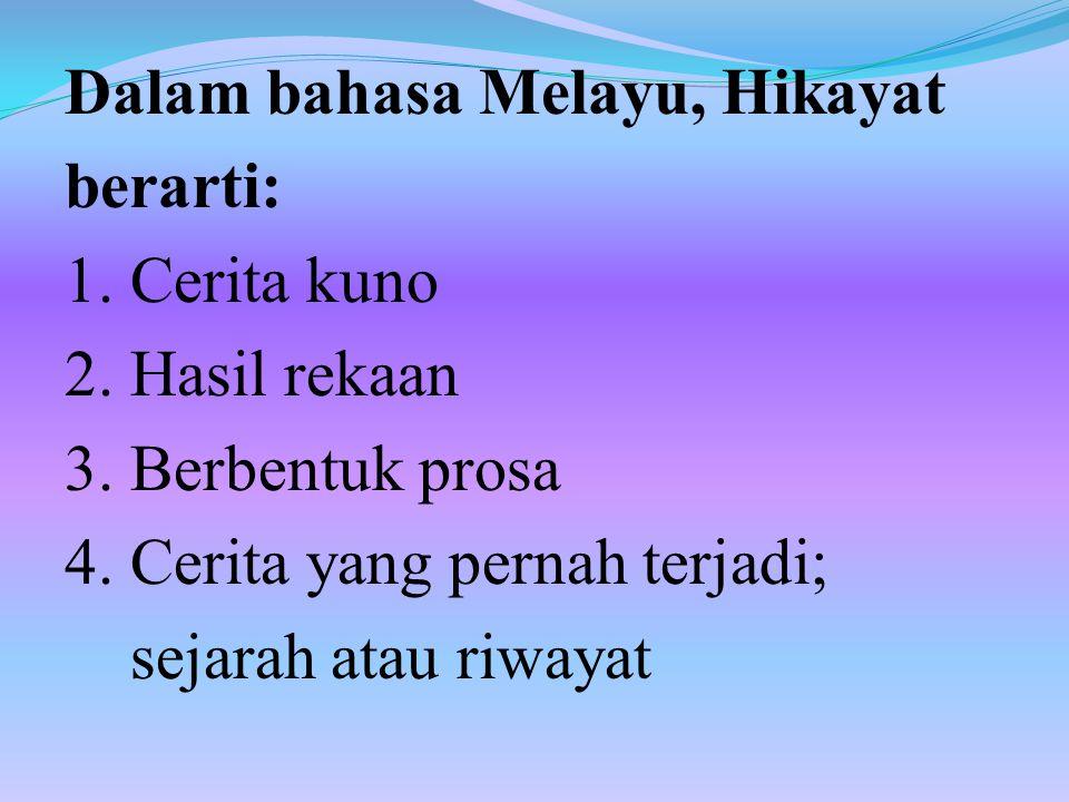 Dalam bahasa Melayu, Hikayat berarti: 1. Cerita kuno 2. Hasil rekaan 3