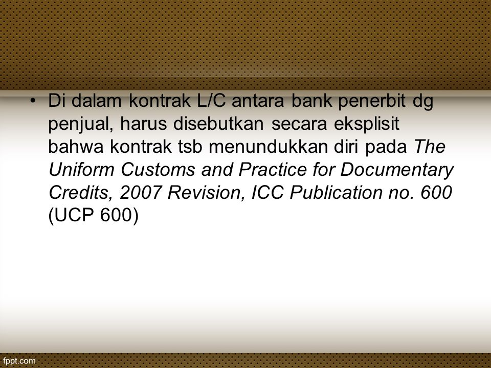 Di dalam kontrak L/C antara bank penerbit dg penjual, harus disebutkan secara eksplisit bahwa kontrak tsb menundukkan diri pada The Uniform Customs and Practice for Documentary Credits, 2007 Revision, ICC Publication no.