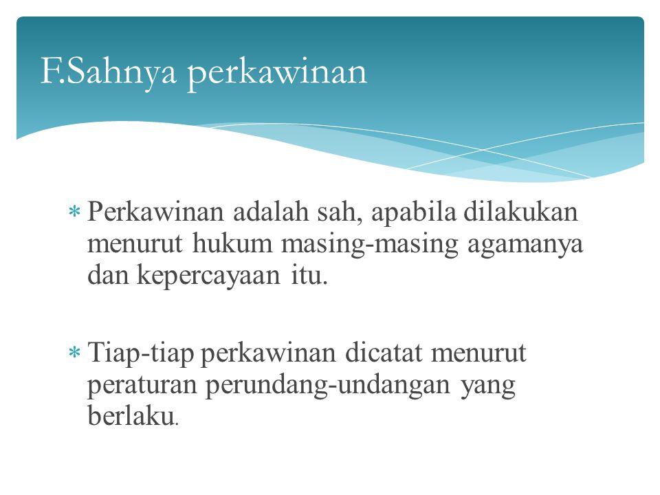 F.Sahnya perkawinan Perkawinan adalah sah, apabila dilakukan menurut hukum masing-masing agamanya dan kepercayaan itu.