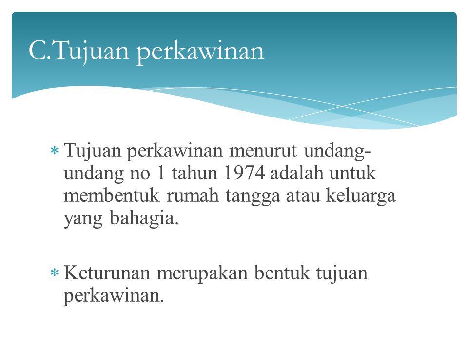 C.Tujuan perkawinan Tujuan perkawinan menurut undang-undang no 1 tahun 1974 adalah untuk membentuk rumah tangga atau keluarga yang bahagia.