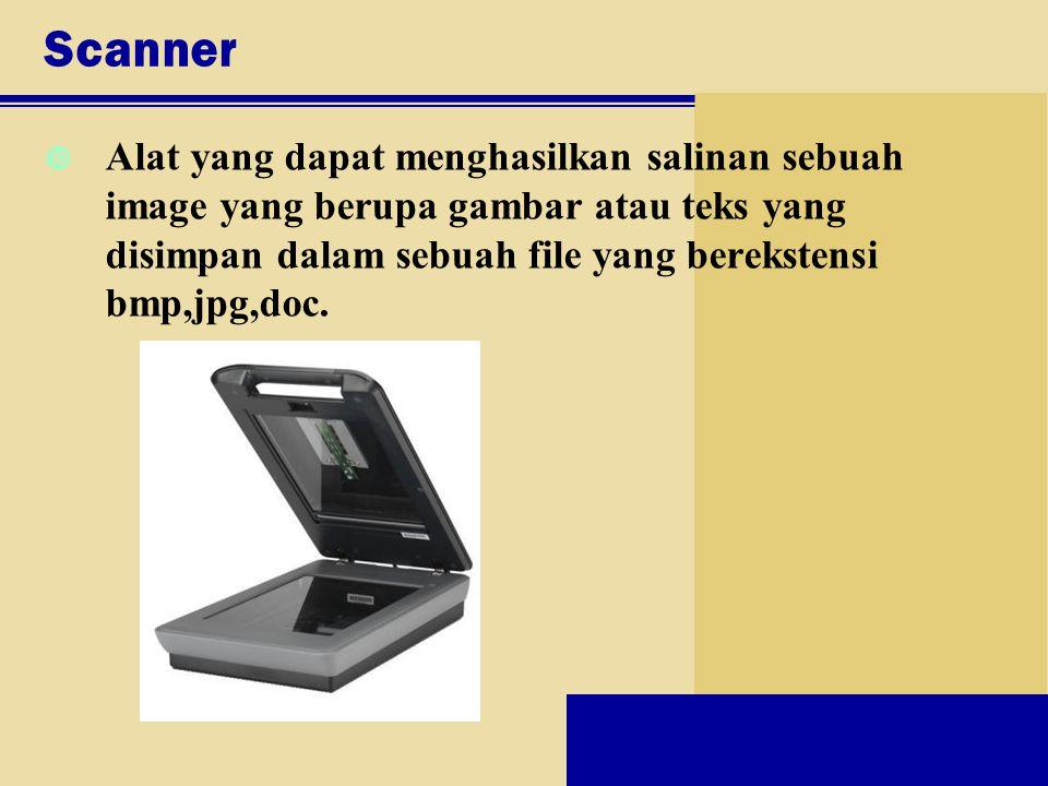Scanner Alat yang dapat menghasilkan salinan sebuah image yang berupa gambar atau teks yang disimpan dalam sebuah file yang berekstensi bmp,jpg,doc.