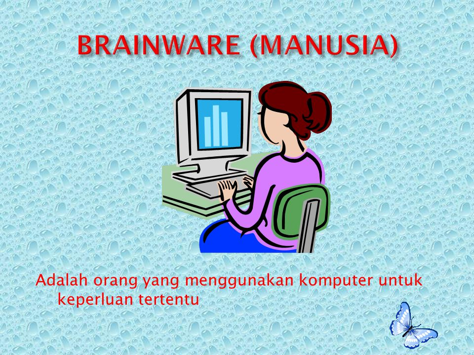 BRAINWARE (MANUSIA) Adalah orang yang menggunakan komputer untuk keperluan tertentu