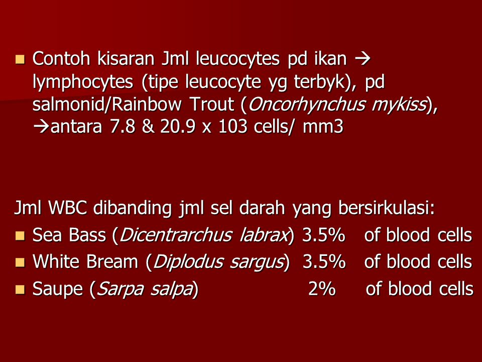 Contoh kisaran Jml leucocytes pd ikan  lymphocytes (tipe leucocyte yg terbyk), pd salmonid/Rainbow Trout (Oncorhynchus mykiss), antara 7.8 & 20.9 x 103 cells/ mm3