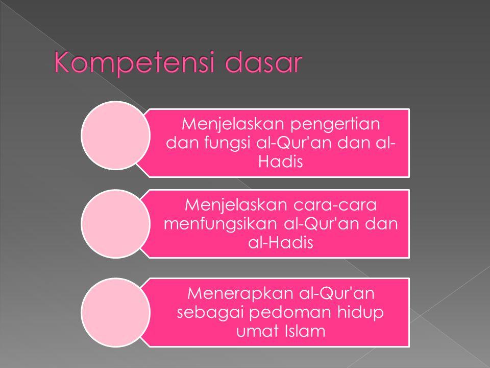 Kompetensi dasar Menjelaskan pengertian dan fungsi al-Qur an dan al-Hadis. Menjelaskan cara-cara menfungsikan al-Qur an dan al-Hadis.