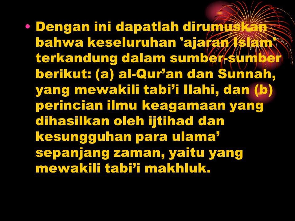 Dengan ini dapatlah dirumuskan bahwa keseluruhan ajaran Islam terkandung dalam sumber-sumber berikut: (a) al-Qur'an dan Sunnah, yang mewakili tabi'i Ilahi, dan (b) perincian ilmu keagamaan yang dihasilkan oleh ijtihad dan kesungguhan para ulama' sepanjang zaman, yaitu yang mewakili tabi'i makhluk.