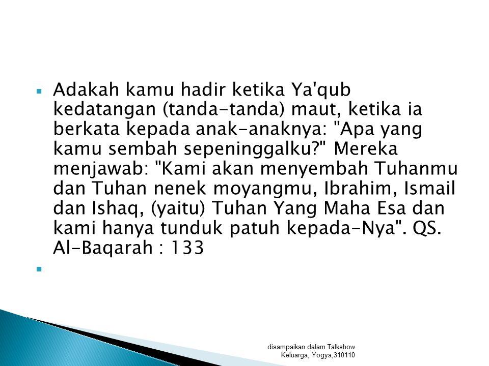 Adakah kamu hadir ketika Ya qub kedatangan (tanda-tanda) maut, ketika ia berkata kepada anak-anaknya: Apa yang kamu sembah sepeninggalku Mereka menjawab: Kami akan menyembah Tuhanmu dan Tuhan nenek moyangmu, Ibrahim, Ismail dan Ishaq, (yaitu) Tuhan Yang Maha Esa dan kami hanya tunduk patuh kepada-Nya . QS. Al-Baqarah : 133