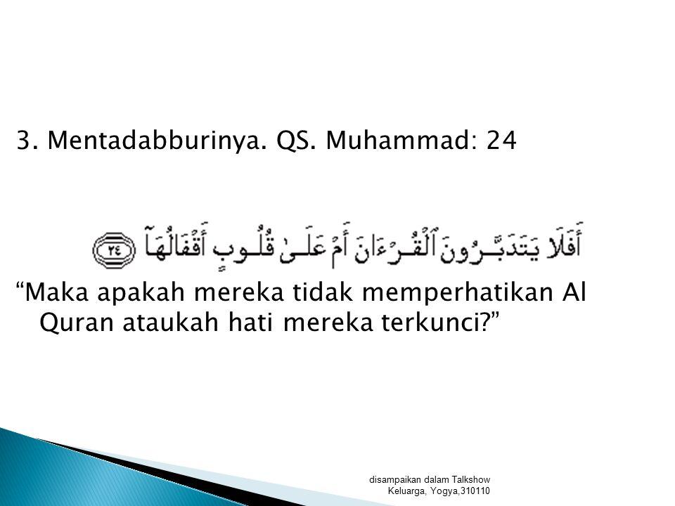 3. Mentadabburinya. QS. Muhammad: 24 Maka apakah mereka tidak memperhatikan Al Quran ataukah hati mereka terkunci