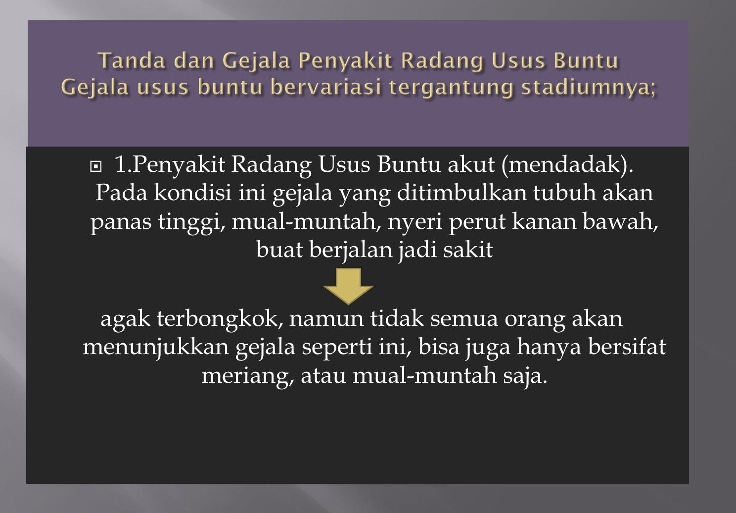 Tanda dan Gejala Penyakit Radang Usus Buntu Gejala usus buntu bervariasi tergantung stadiumnya;