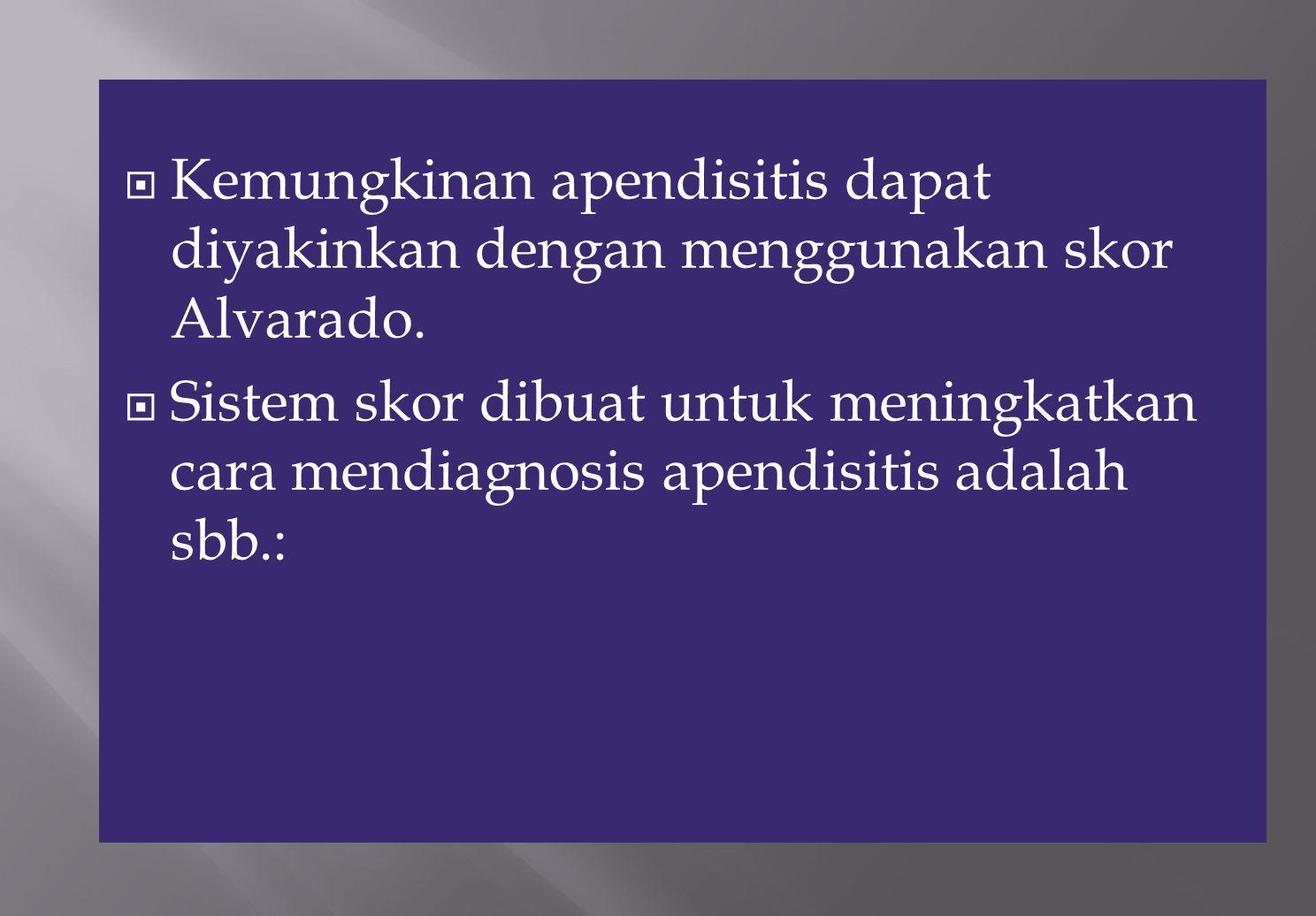 Kemungkinan apendisitis dapat diyakinkan dengan menggunakan skor Alvarado.