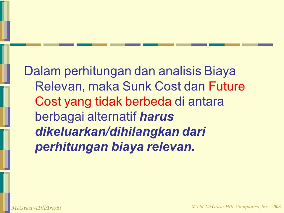 Dalam perhitungan dan analisis Biaya Relevan, maka Sunk Cost dan Future Cost yang tidak berbeda di antara berbagai alternatif harus dikeluarkan/dihilangkan dari perhitungan biaya relevan.