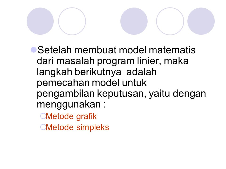 Setelah membuat model matematis dari masalah program linier, maka langkah berikutnya adalah pemecahan model untuk pengambilan keputusan, yaitu dengan menggunakan :