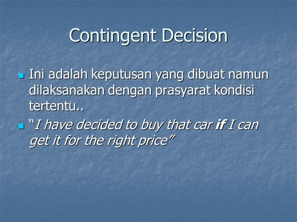 Contingent Decision Ini adalah keputusan yang dibuat namun dilaksanakan dengan prasyarat kondisi tertentu..
