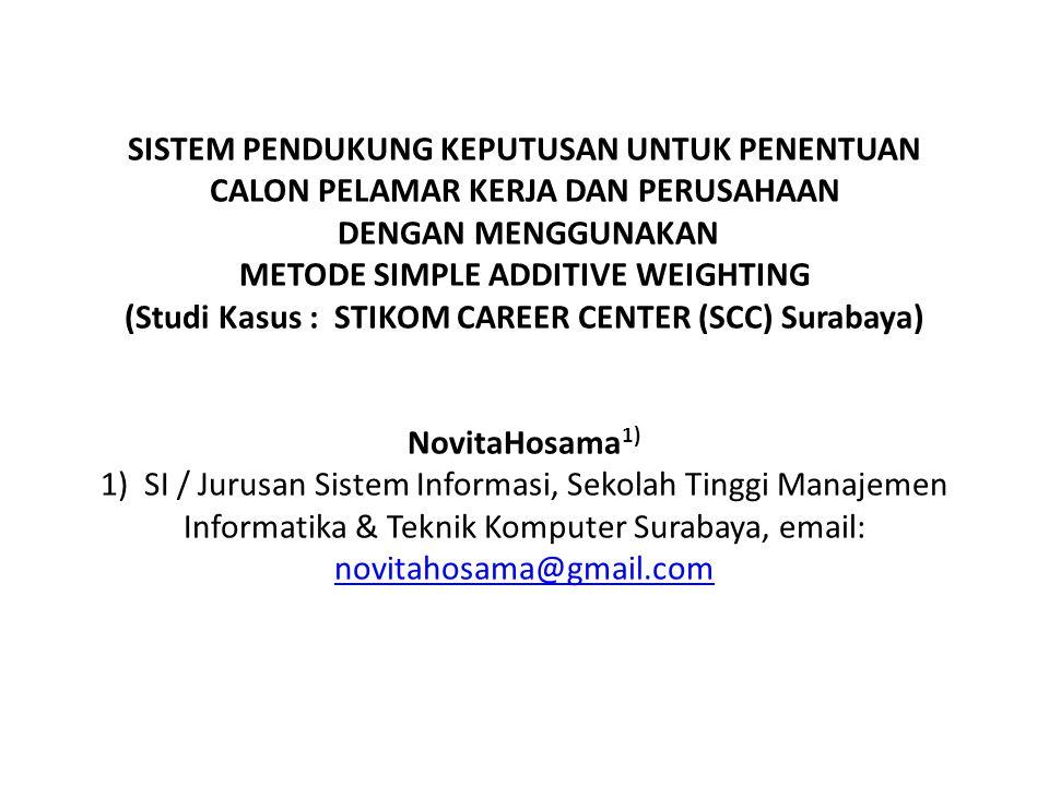 SISTEM PENDUKUNG KEPUTUSAN UNTUK PENENTUAN CALON PELAMAR KERJA DAN PERUSAHAAN DENGAN MENGGUNAKAN METODE SIMPLE ADDITIVE WEIGHTING (Studi Kasus : STIKOM CAREER CENTER (SCC) Surabaya) NovitaHosama1) 1) SI / Jurusan Sistem Informasi, Sekolah Tinggi Manajemen Informatika & Teknik Komputer Surabaya, email: novitahosama@gmail.com