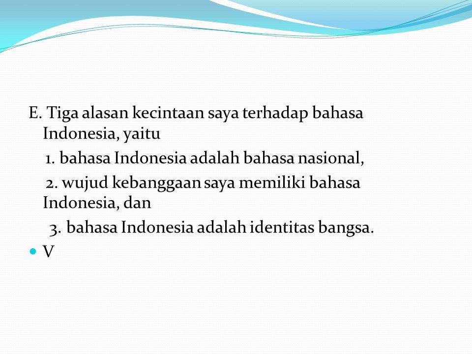E. Tiga alasan kecintaan saya terhadap bahasa Indonesia, yaitu