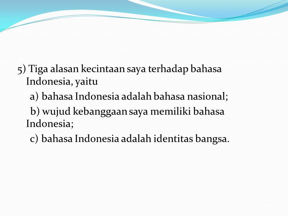 5) Tiga alasan kecintaan saya terhadap bahasa Indonesia, yaitu