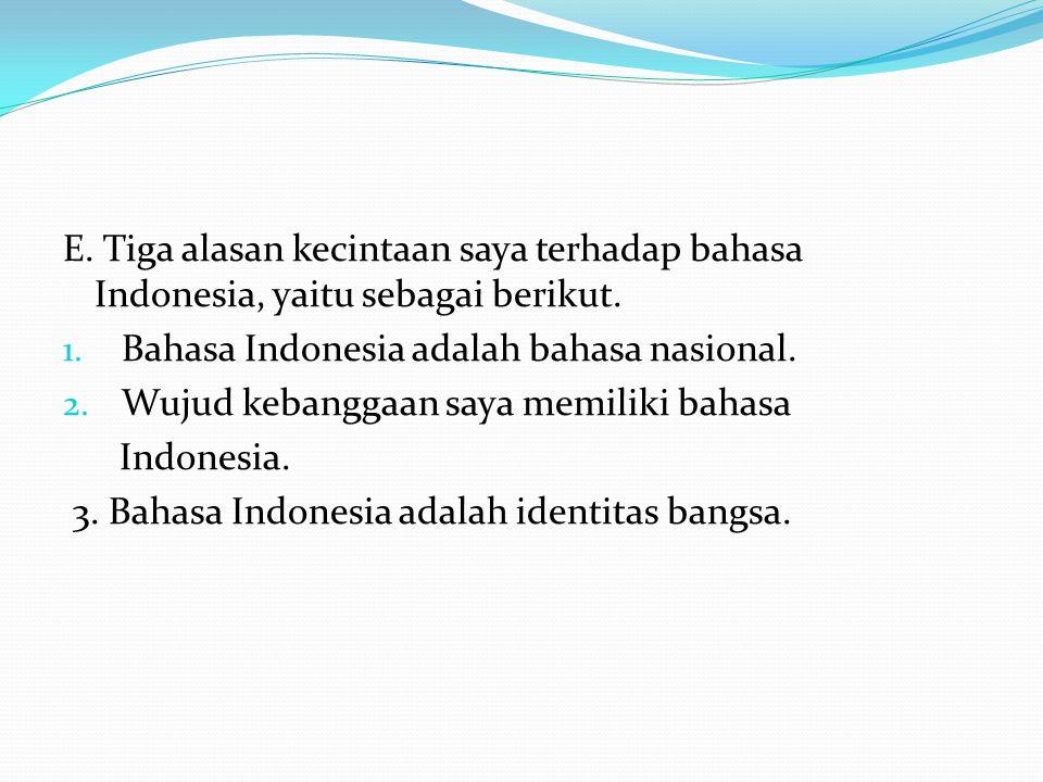 E. Tiga alasan kecintaan saya terhadap bahasa Indonesia, yaitu sebagai berikut.