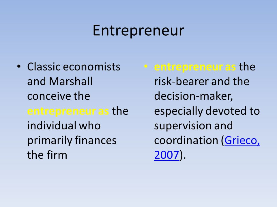Entrepreneur Classic economists and Marshall conceive the entrepreneur as the individual who primarily finances the firm.