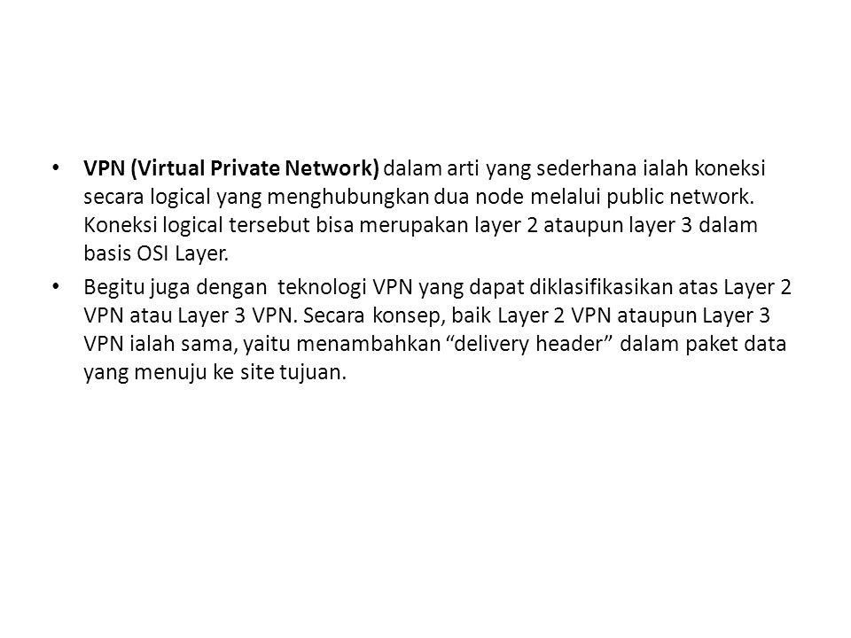 VPN (Virtual Private Network) dalam arti yang sederhana ialah koneksi secara logical yang menghubungkan dua node melalui public network. Koneksi logical tersebut bisa merupakan layer 2 ataupun layer 3 dalam basis OSI Layer.