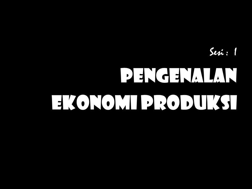 Sesi : I Pengenalan EKONOMI PRODUKSI