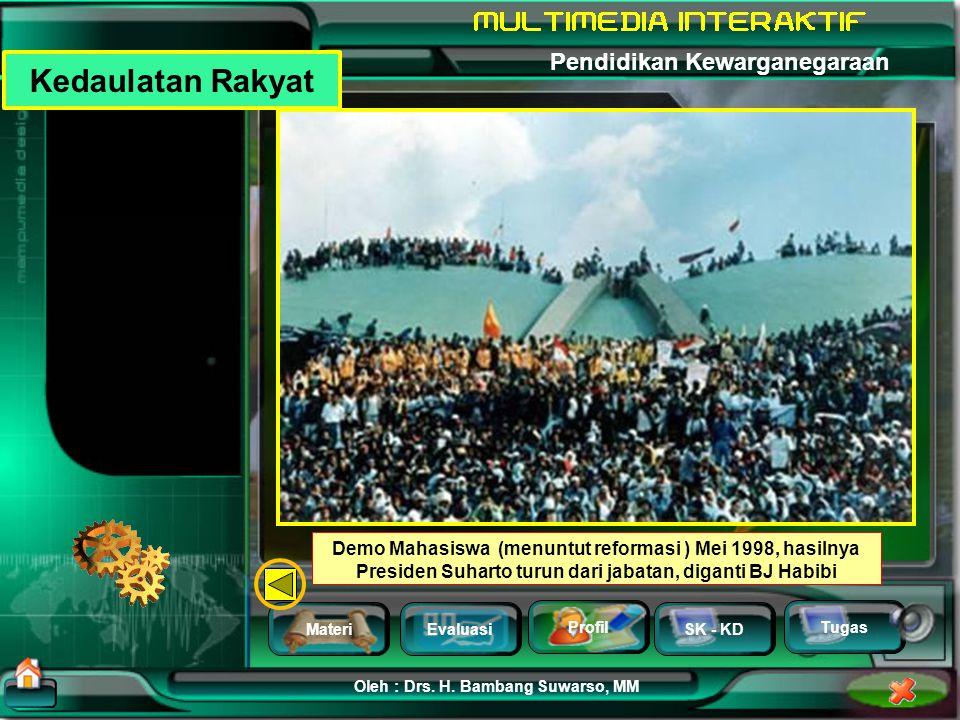 Kedaulatan Rakyat Demo Mahasiswa (menuntut reformasi ) Mei 1998, hasilnya Presiden Suharto turun dari jabatan, diganti BJ Habibi.