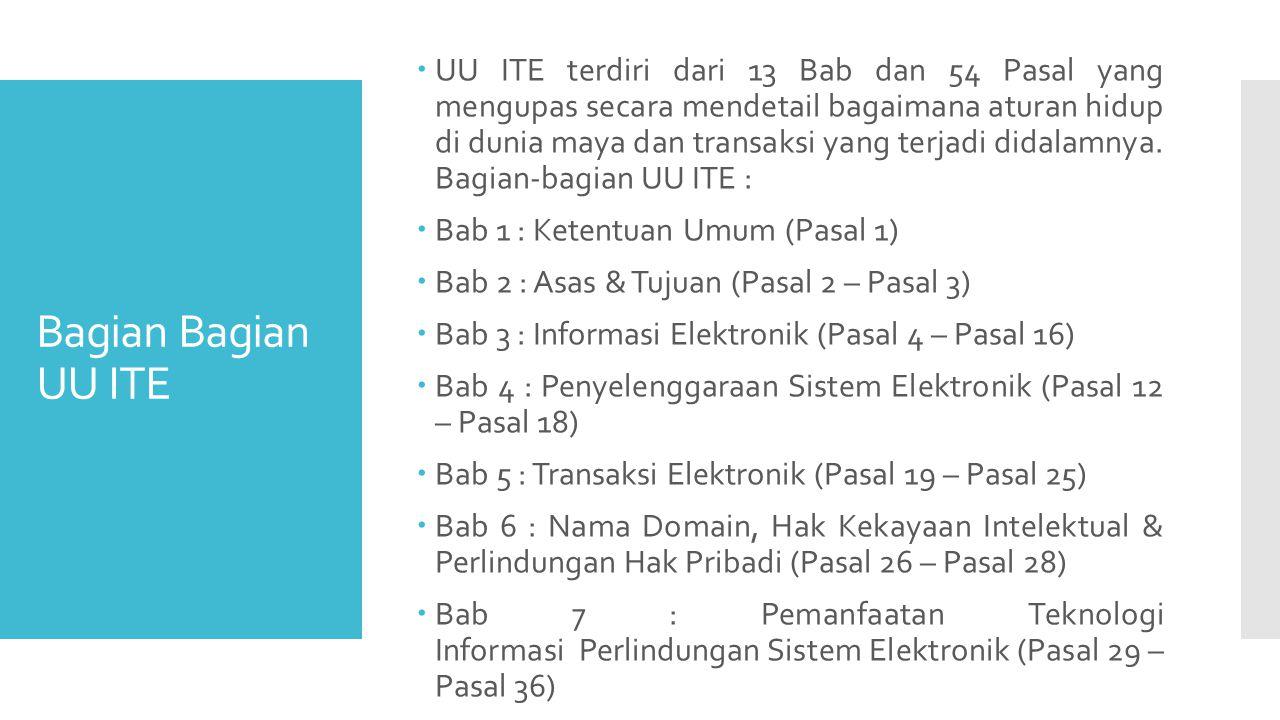 UU ITE terdiri dari 13 Bab dan 54 Pasal yang mengupas secara mendetail bagaimana aturan hidup di dunia maya dan transaksi yang terjadi didalamnya. Bagian-bagian UU ITE :