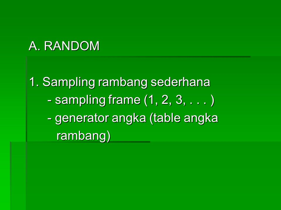 A. RANDOM 1. Sampling rambang sederhana. - sampling frame (1, 2, 3, . . . ) - generator angka (table angka.
