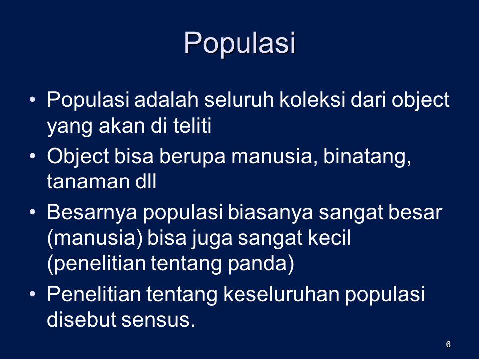 Populasi Populasi adalah seluruh koleksi dari object yang akan di teliti. Object bisa berupa manusia, binatang, tanaman dll.