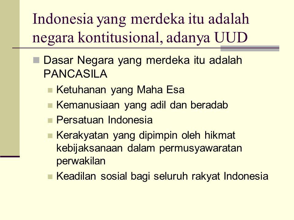 Indonesia yang merdeka itu adalah negara kontitusional, adanya UUD