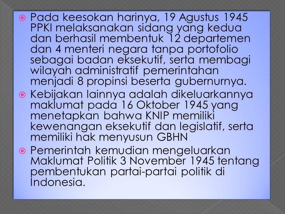 Pada keesokan harinya, 19 Agustus 1945 PPKI melaksanakan sidang yang kedua dan berhasil membentuk 12 departemen dan 4 menteri negara tanpa portofolio sebagai badan eksekutif, serta membagi wilayah administratif pemerintahan menjadi 8 propinsi beserta gubernurnya.