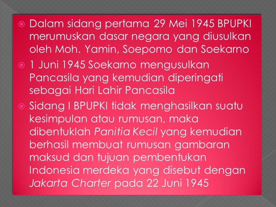 Dalam sidang pertama 29 Mei 1945 BPUPKI merumuskan dasar negara yang diusulkan oleh Moh. Yamin, Soepomo dan Soekarno