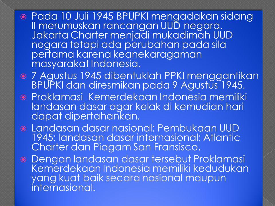 Pada 10 Juli 1945 BPUPKI mengadakan sidang II merumuskan rancangan UUD negara. Jakarta Charter menjadi mukadimah UUD negara tetapi ada perubahan pada sila pertama karena keanekaragaman masyarakat Indonesia.