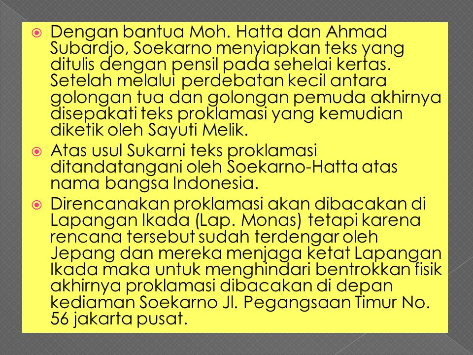 Dengan bantua Moh. Hatta dan Ahmad Subardjo, Soekarno menyiapkan teks yang ditulis dengan pensil pada sehelai kertas. Setelah melalui perdebatan kecil antara golongan tua dan golongan pemuda akhirnya disepakati teks proklamasi yang kemudian diketik oleh Sayuti Melik.