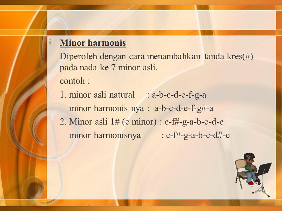 Minor harmonis Diperoleh dengan cara menambahkan tanda kres(#) pada nada ke 7 minor asli. contoh :