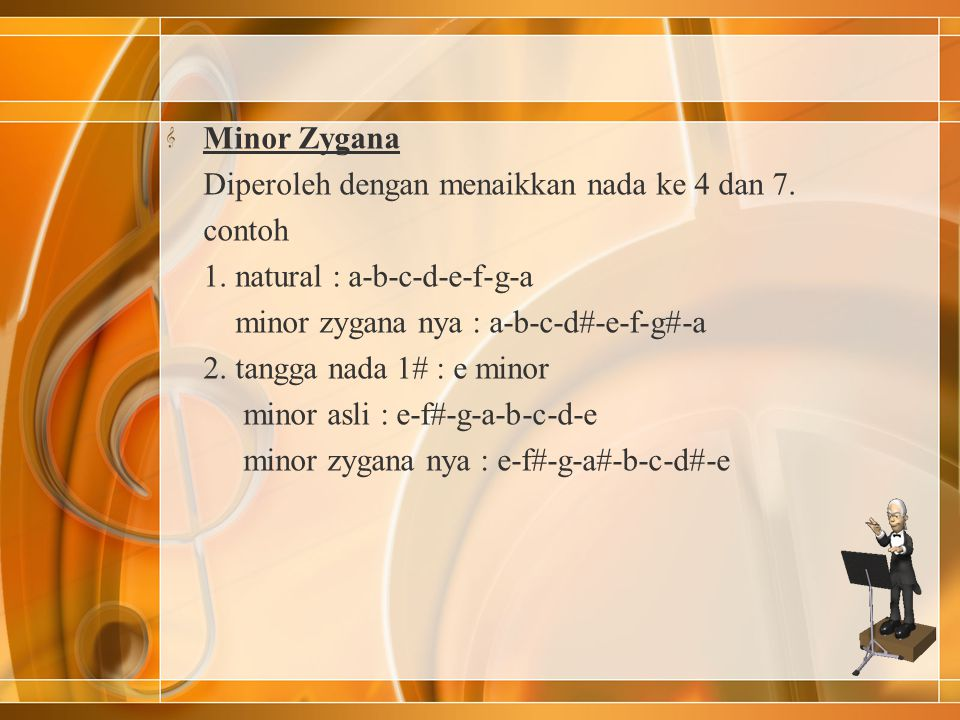 Minor Zygana Diperoleh dengan menaikkan nada ke 4 dan 7. contoh. 1. natural : a-b-c-d-e-f-g-a. minor zygana nya : a-b-c-d#-e-f-g#-a.