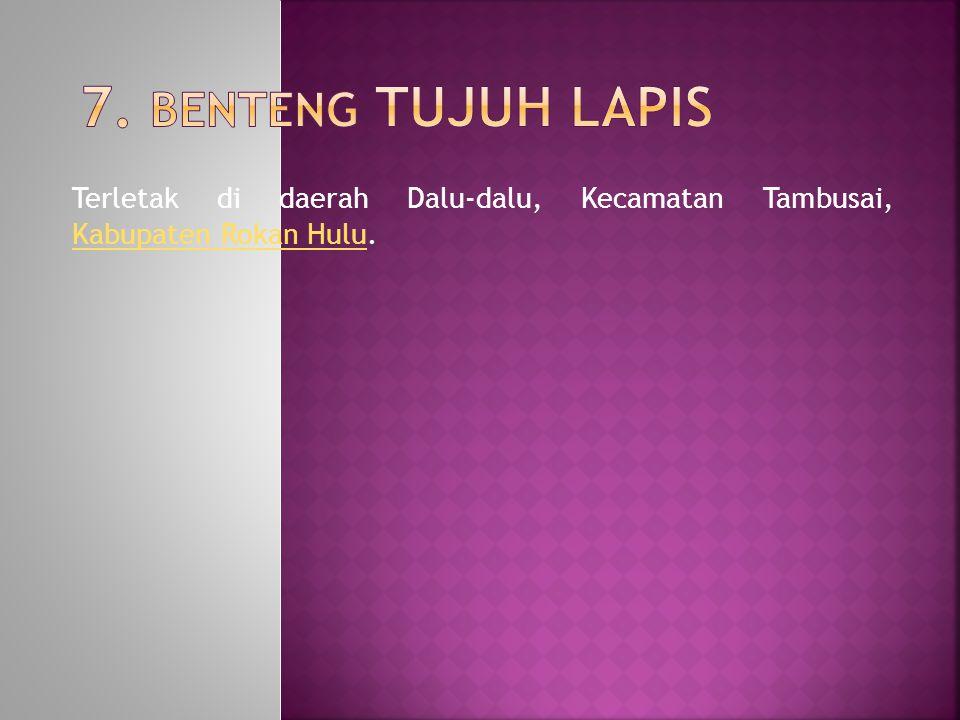 7. Benteng Tujuh Lapis Terletak di daerah Dalu-dalu, Kecamatan Tambusai, Kabupaten Rokan Hulu.
