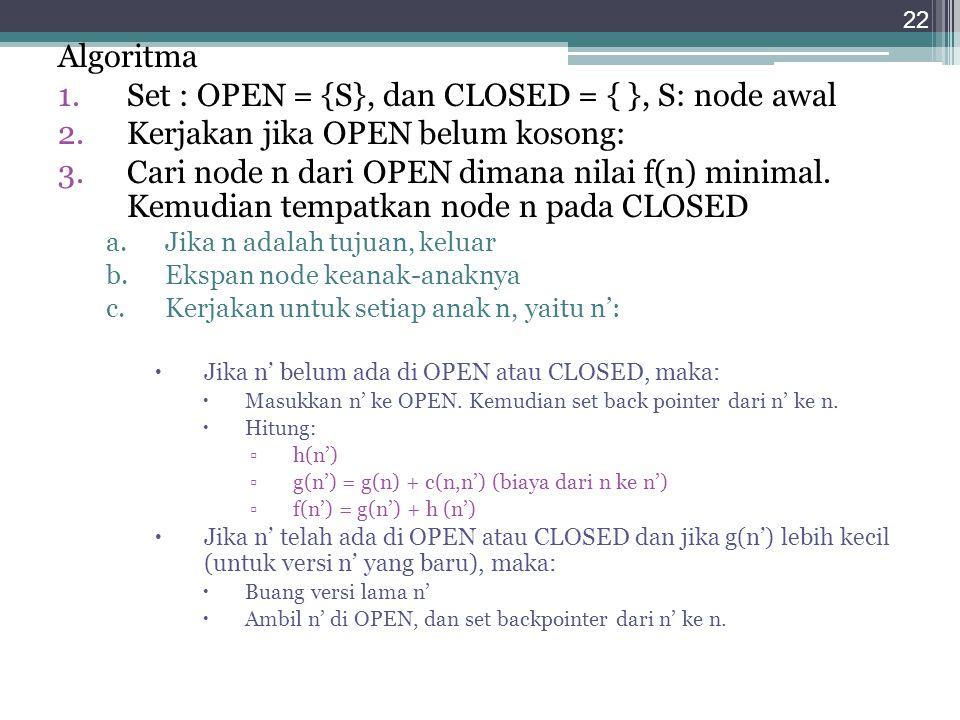 Set : OPEN = {S}, dan CLOSED = { }, S: node awal