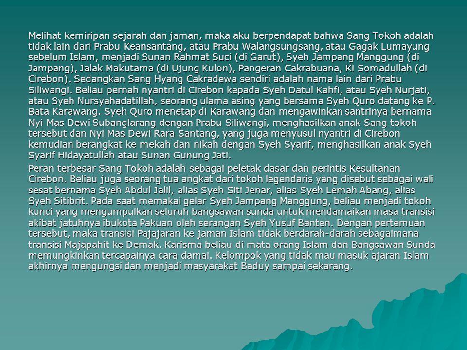 Melihat kemiripan sejarah dan jaman, maka aku berpendapat bahwa Sang Tokoh adalah tidak lain dari Prabu Keansantang, atau Prabu Walangsungsang, atau Gagak Lumayung sebelum Islam, menjadi Sunan Rahmat Suci (di Garut), Syeh Jampang Manggung (di Jampang), Jalak Makutama (di Ujung Kulon), Pangeran Cakrabuana, Ki Somadullah (di Cirebon). Sedangkan Sang Hyang Cakradewa sendiri adalah nama lain dari Prabu Siliwangi. Beliau pernah nyantri di Cirebon kepada Syeh Datul Kahfi, atau Syeh Nurjati, atau Syeh Nursyahadatillah, seorang ulama asing yang bersama Syeh Quro datang ke P. Bata Karawang. Syeh Quro menetap di Karawang dan mengawinkan santrinya bernama Nyi Mas Dewi Subanglarang dengan Prabu Siliwangi, menghasilkan anak Sang tokoh tersebut dan Nyi Mas Dewi Rara Santang, yang juga menyusul nyantri di Cirebon kemudian berangkat ke mekah dan nikah dengan Syeh Syarif, menghasilkan anak Syeh Syarif Hidayatullah atau Sunan Gunung Jati.