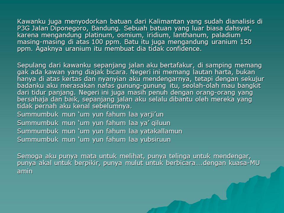 Kawanku juga menyodorkan batuan dari Kalimantan yang sudah dianalisis di P3G Jalan Diponegoro, Bandung. Sebuah batuan yang luar biasa dahsyat, karena mengandung platinum, osmium, iridium, lanthanum, paladium masing-masing di atas 100 ppm. Batu itu juga mengandung uranium 150 ppm. Agaknya uranium itu membuat dia tidak confidence.