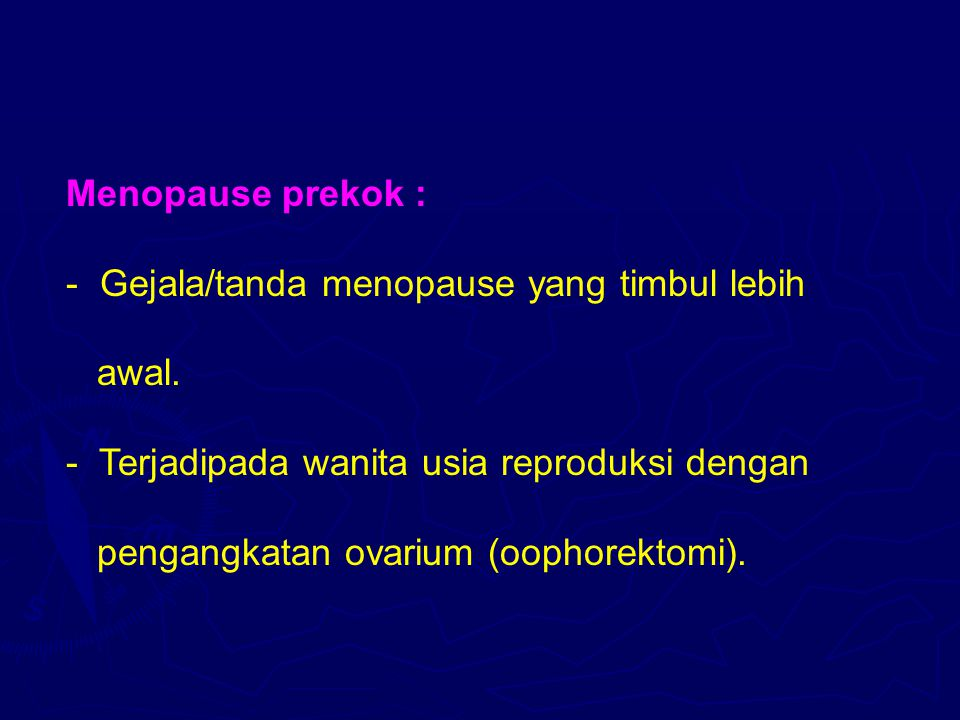 Menopause prekok : Gejala/tanda menopause yang timbul lebih. awal. Terjadipada wanita usia reproduksi dengan.