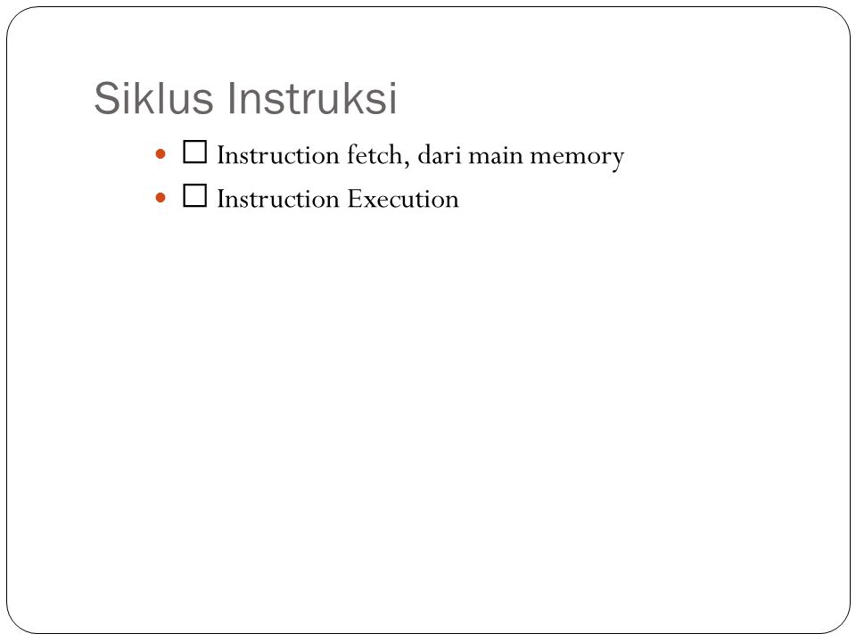 Siklus Instruksi  Instruction fetch, dari main memory