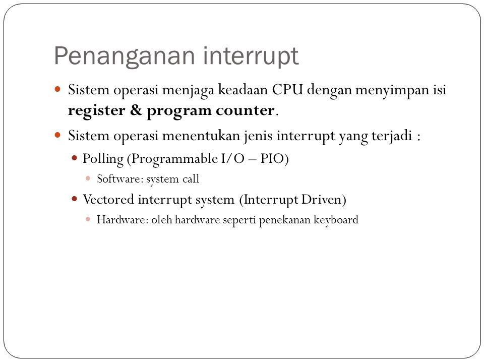 Penanganan interrupt Sistem operasi menjaga keadaan CPU dengan menyimpan isi register & program counter.