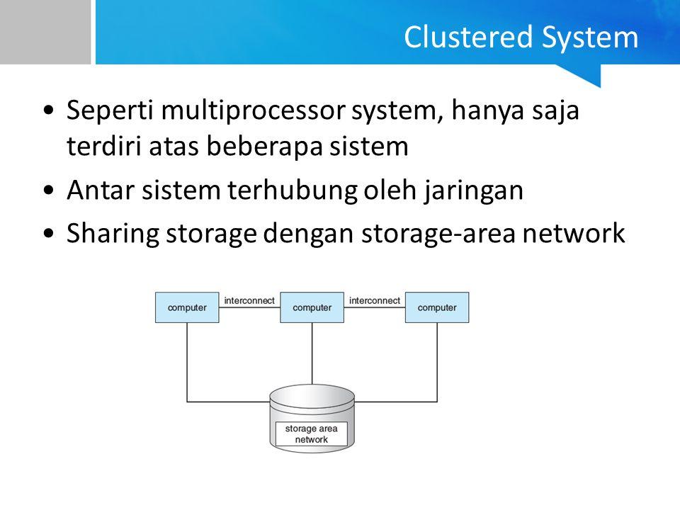 Clustered System Seperti multiprocessor system, hanya saja terdiri atas beberapa sistem. Antar sistem terhubung oleh jaringan.