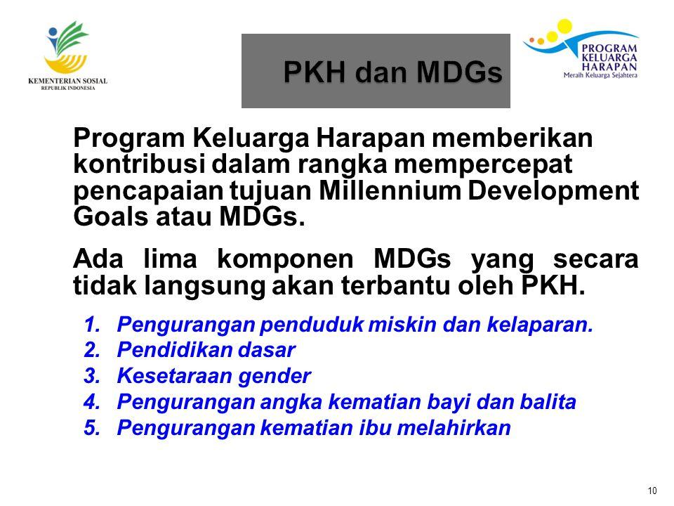 PKH dan MDGs Program Keluarga Harapan memberikan kontribusi dalam rangka mempercepat pencapaian tujuan Millennium Development Goals atau MDGs.