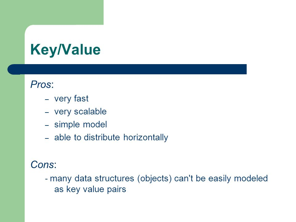 Key/Value Pros: Cons: very fast very scalable simple model