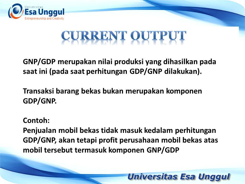 Current output GNP/GDP merupakan nilai produksi yang dihasilkan pada saat ini (pada saat perhitungan GDP/GNP dilakukan).