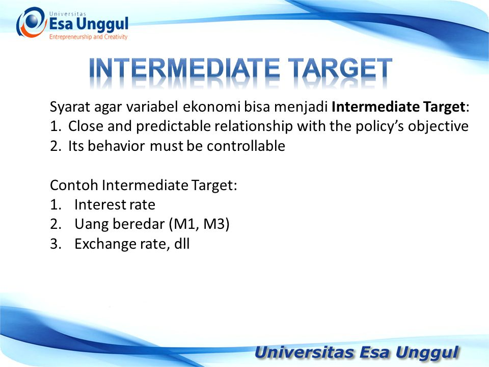 INTERMEDIATE TARGET Syarat agar variabel ekonomi bisa menjadi Intermediate Target: Close and predictable relationship with the policy's objective.