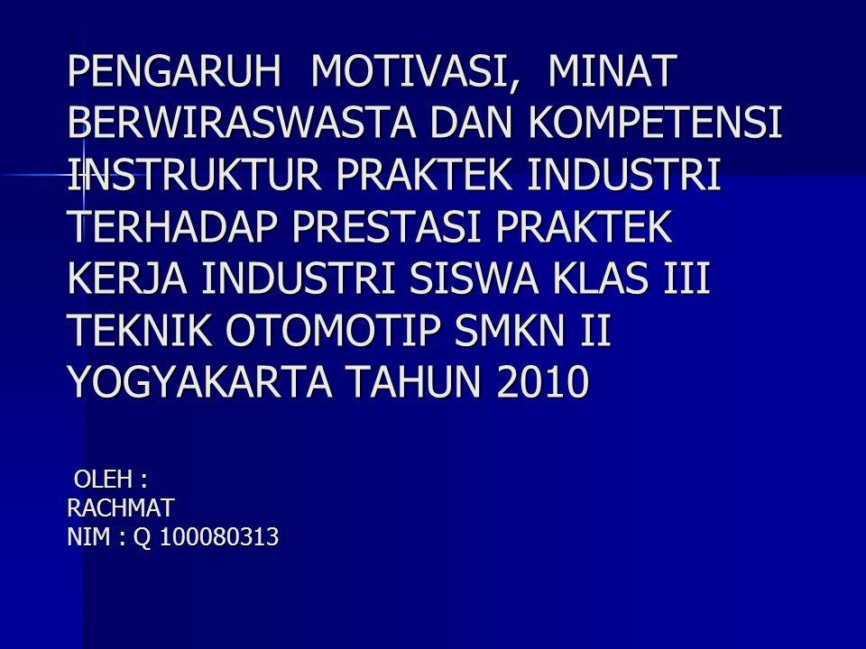 PENGARUH MOTIVASI, MINAT BERWIRASWASTA DAN KOMPETENSI INSTRUKTUR PRAKTEK INDUSTRI TERHADAP PRESTASI PRAKTEK KERJA INDUSTRI SISWA KLAS III TEKNIK OTOMOTIP SMKN II YOGYAKARTA TAHUN 2010 OLEH : RACHMAT NIM : Q 100080313